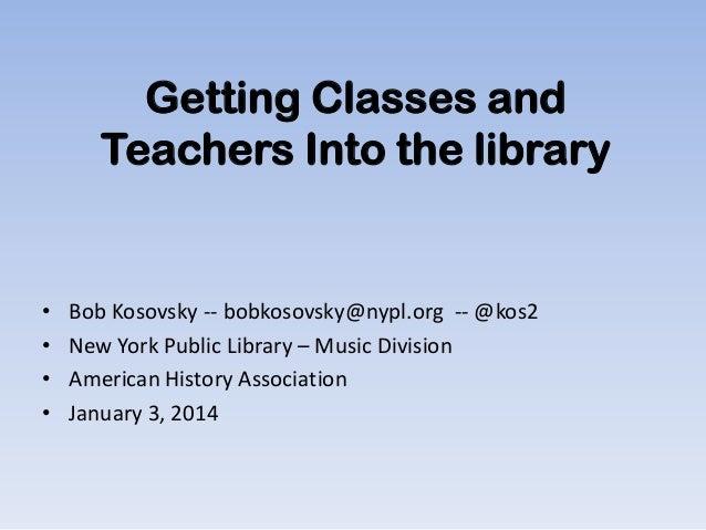 Getting Classes and Teachers Into the library  • • • •  Bob Kosovsky -- bobkosovsky@nypl.org -- @kos2 New York Public Libr...