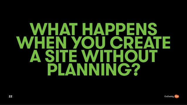 WHAT HAPPENS WHEN YOU CREATE A SITE WITHOUT PLANNING? 22