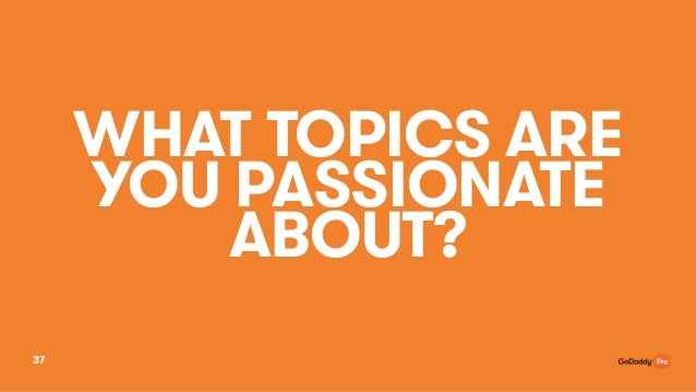 WHAT TOPICS ARE YOU PASSIONATE ABOUT? 37