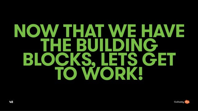 NOW THAT WE HAVE THE BUILDING BLOCKS, LETS GET TO WORK! 48