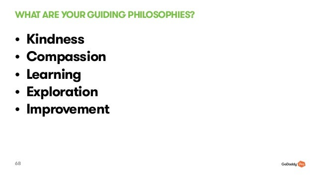 WHAT ARE YOUR GUIDING PHILOSOPHIES? 68 • Kindness • Compassion • Learning • Exploration • Improvement