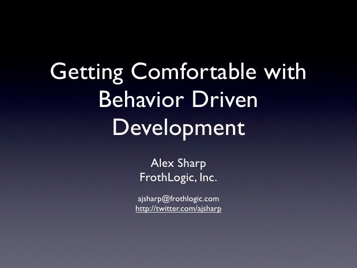 Getting Comfortable with     Behavior Driven       Development           Alex Sharp         FrothLogic, Inc.         ajsha...