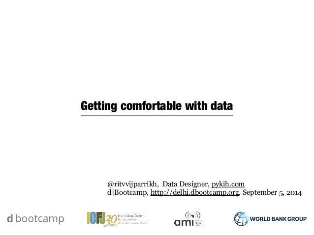 Getting comfortable with data  @ritvvijparrikh, Data Designer, pykih.com  d|Bootcamp, http://delhi.dbootcamp.org, Septembe...