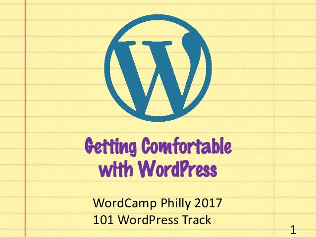 Getting Comfortable with WordPress 1 WordCamp Philly 2017 101 WordPress Track