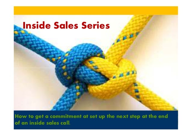 Inside Sales SeriesHow to get a commitment at set up the next step at the endof an inside sales call.
