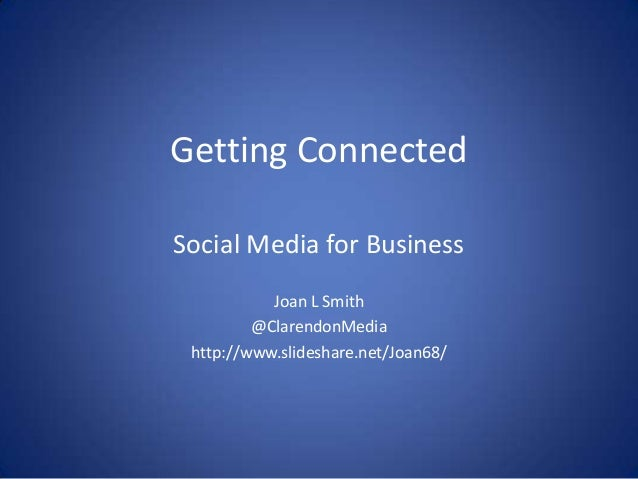 Getting Connected Social Media for Business Joan L Smith @ClarendonMedia http://www.slideshare.net/Joan68/