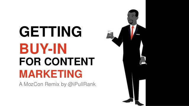 GETTING BUY-IN FOR CONTENT MARKETING A MozCon Remix by @iPullRank