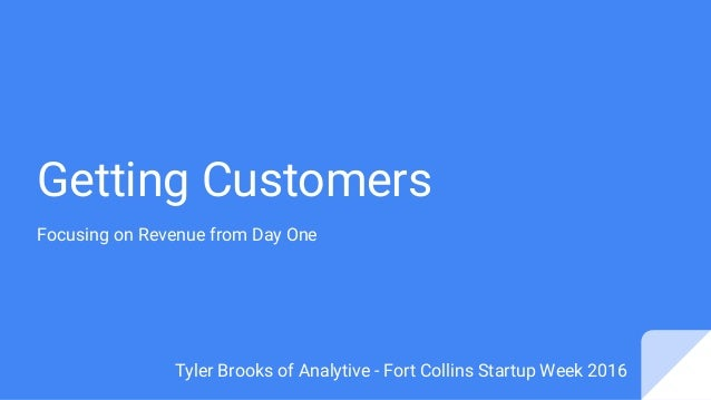 Getting Customers Focusing on Revenue from Day One Tyler Brooks of Analytive - Fort Collins Startup Week 2016