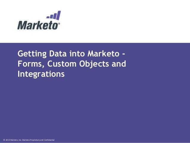 © 2013 Marketo, Inc. Marketo Proprietary and Confidential Getting Data into Marketo - Forms, Custom Objects and Integratio...