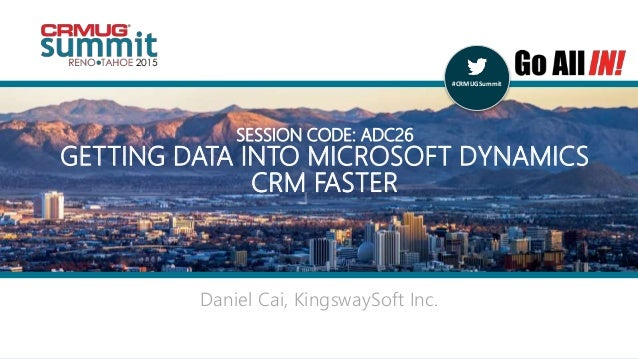 #CRMUGSummit | #INreno15 #CRMUGSummit Daniel Cai, KingswaySoft Inc. SESSION CODE: ADC26 GETTING DATA INTO MICROSOFT DYNAMI...