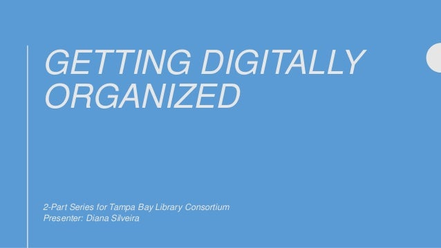 GETTING DIGITALLY ORGANIZED 2-Part Series for Tampa Bay Library Consortium Presenter: Diana Silveira