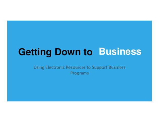 Getting Down to Business UsingElectronicResourcestoSupportBusiness Programs