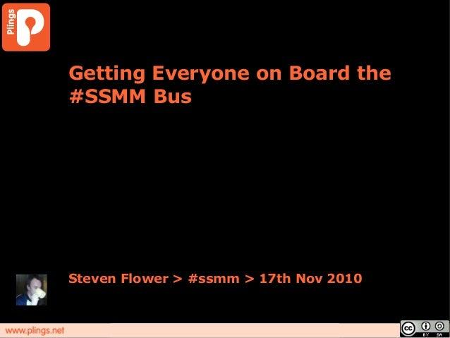 Getting Everyone on Board the #SSMM Bus Steven Flower > #ssmm > 17th Nov 2010
