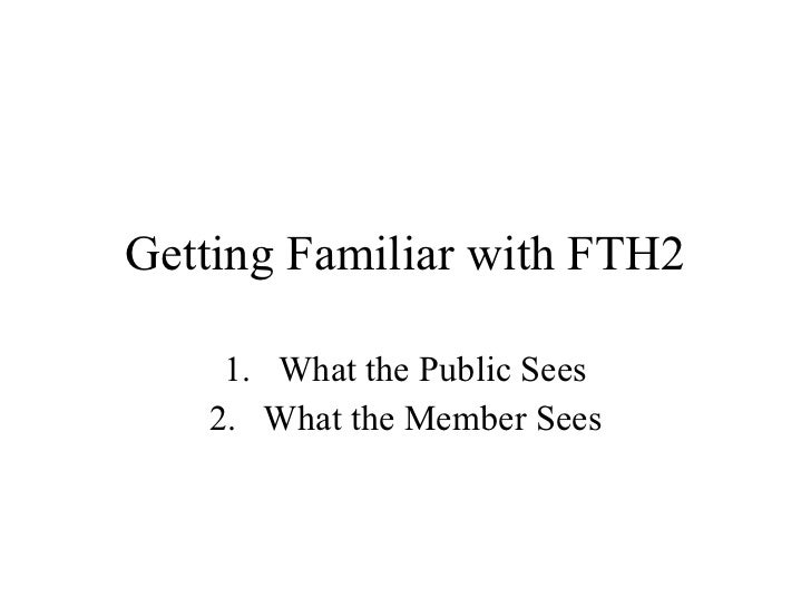 Getting Familiar with FTH2 <ul><li>What the Public Sees </li></ul><ul><li>What the Member Sees </li></ul>