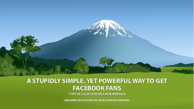 A STUPIDLY SIMPLE, YET POWERFUL WAY TO GET FACEBOOK FANS FOR THE 2/5/2014 WEEKLY MINI-WEBINAR (SUBSCRIBE TO GET INVITES TO...