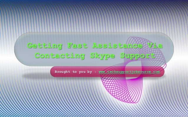 Getting Fast Assistance Via Contacting Skype Support Brought to you by : www.techsupportjobsource.com