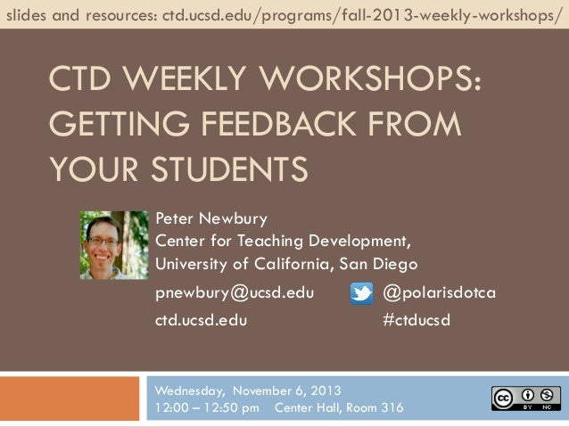 slides and resources: ctd.ucsd.edu/programs/fall-2013-weekly-workshops/  CTD WEEKLY WORKSHOPS: GETTING FEEDBACK FROM YOUR ...
