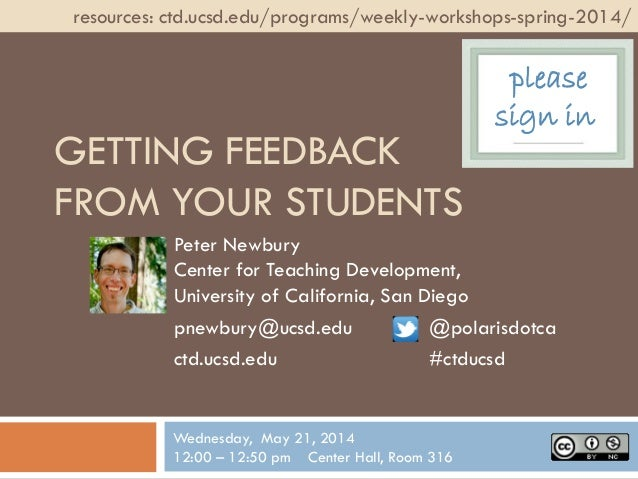 GETTING FEEDBACK FROM YOUR STUDENTS Peter Newbury Center for Teaching Development, University of California, San Diego pne...