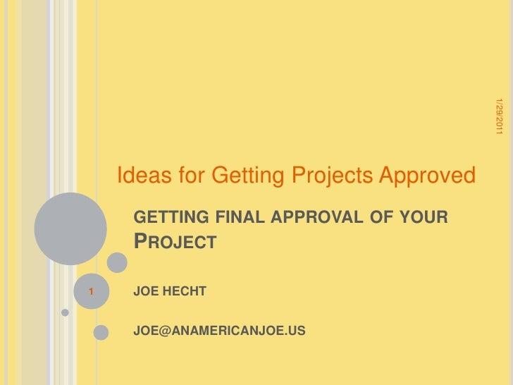 getting final approval of your Project <br />JOE HECHT<br />JOE@ANAMERICANJOE.US<br />1/28/2011<br />1<br />Ideas for Gett...