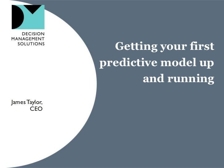 Getting your first                predictive model up                       and runningJames Taylor,       CEO