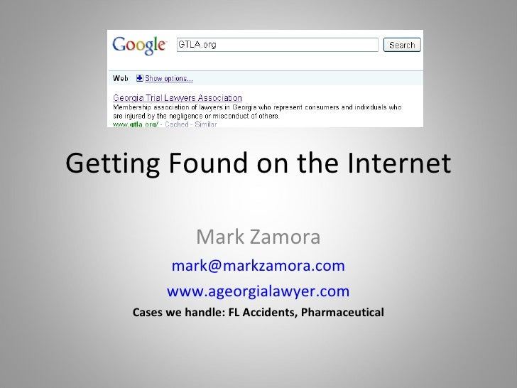 Getting Found on the Internet Mark Zamora [email_address] www.ageorgialawyer.com Cases we handle: FL Accidents, Pharmaceut...