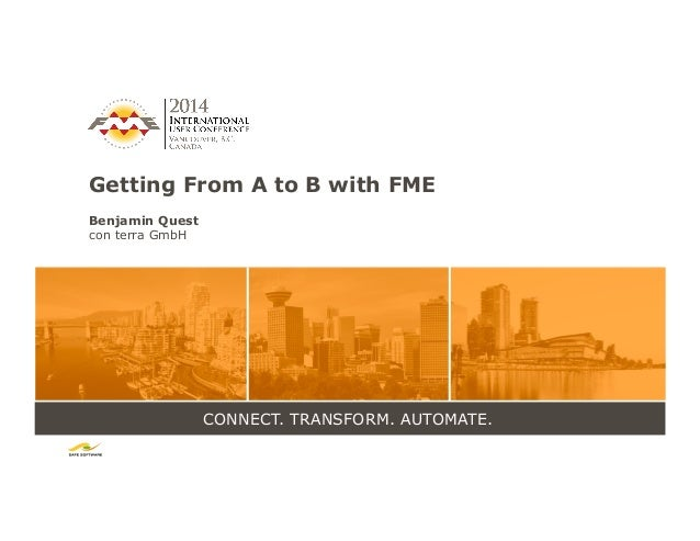 CONNECT. TRANSFORM. AUTOMATE. Getting From A to B with FME Benjamin Quest con terra GmbH