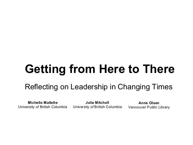 Getting from Here to ThereReflecting on Leadership in Changing TimesMichelle MalletteUniversity of British ColumbiaJulie M...
