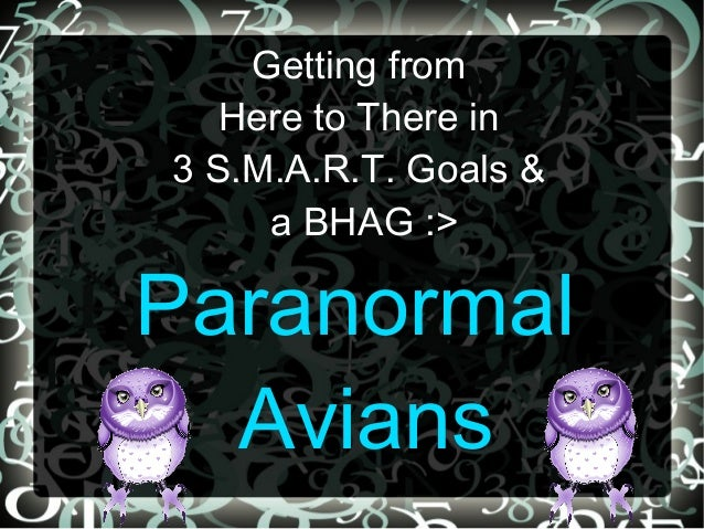 Getting from   Here to There in3 S.M.A.R.T. Goals &     a BHAG :>Paranormal  Avians