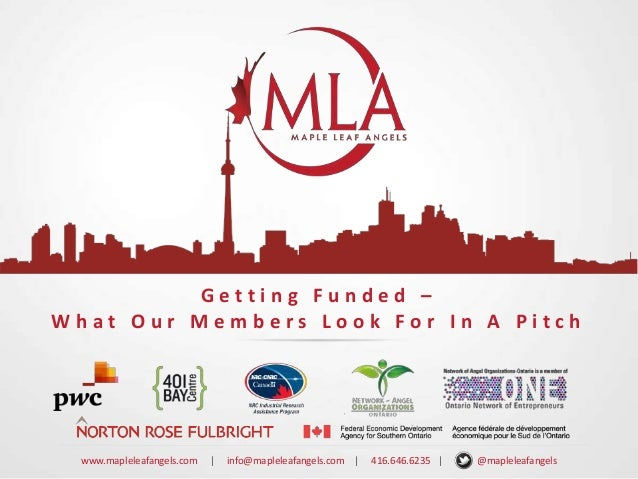 Getting Funded – What Our Members Look For In A Pitch  www.mapleleafangels.com  |  info@mapleleafangels.com |  416.646.623...