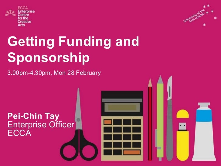 Getting Funding and  Sponsorship 3.00pm-4.30pm, Mon 28 February Pei-Chin Tay Enterprise Officer ECCA