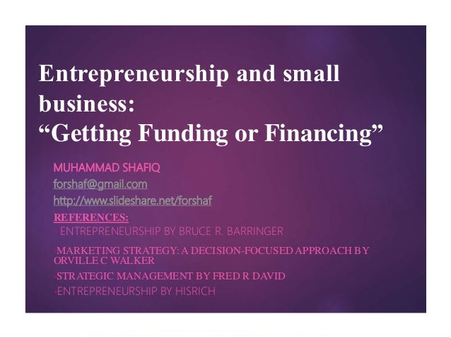 "Entrepreneurship and small business: ""Getting Funding or Financing"" MUHAMMAD SHAFIQ forshaf@gmail.com http://www.slideshar..."