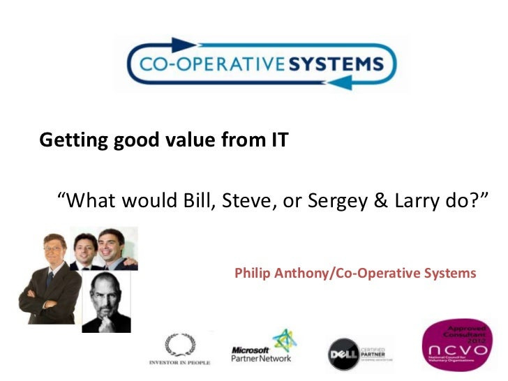 "Getting good value from IT ""What would Bill, Steve, or Sergey & Larry do?""                    Philip Anthony/Co-Operative ..."