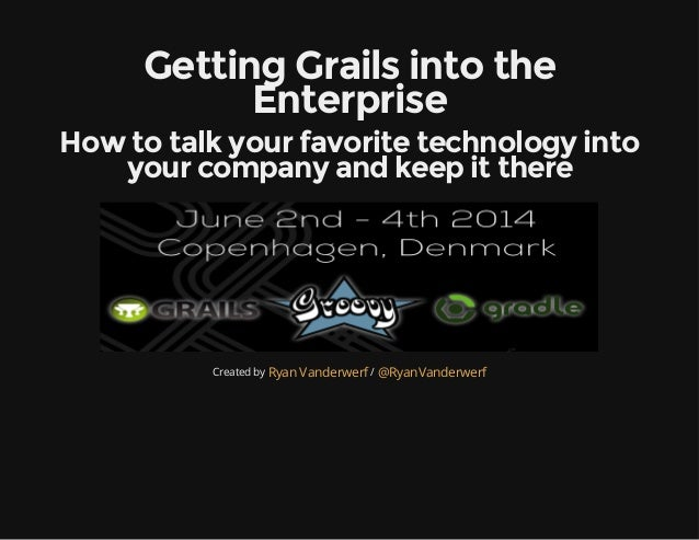 Getting Grails into the Enterprise How to talk your favorite technology into your company and keep it there Created by /Ry...