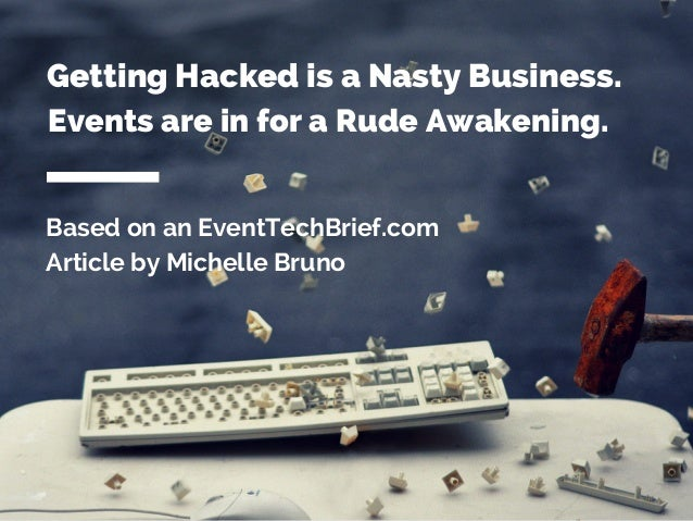 Based on an EventTechBrief.com Article by Michelle Bruno Getting Hacked is a Nasty Business. Events are in for a Rude Awak...