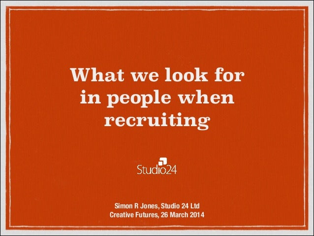 What we look for  in people when recruiting Simon R Jones, Studio 24 Ltd Creative Futures, 26 March 2014