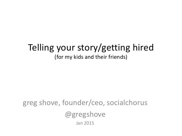 Telling your story/getting hired (for my kids and their friends) greg shove, founder/ceo, socialchorus @gregshove Jan 2015