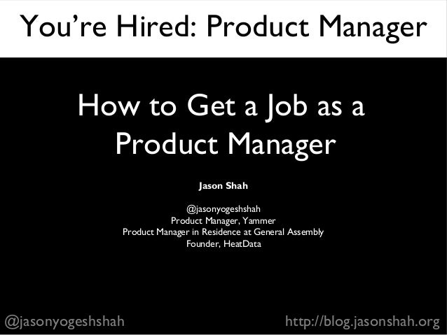 How to Get a Job as a Product Manager Jason Shah @jasonyogeshshah Product Manager, Yammer Product Manager in Residence at ...