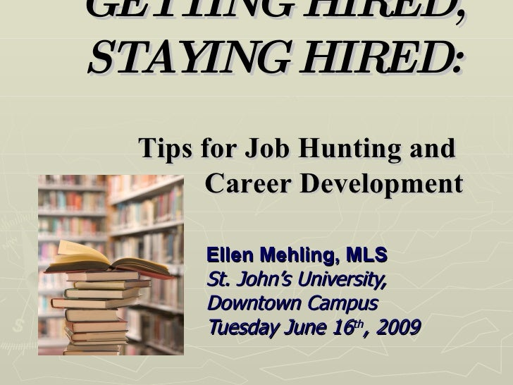 GETTING HIRED, STAYING HIRED:   Tips for Job Hunting and  Career Development Ellen Mehling, MLS St. John's University,  Do...