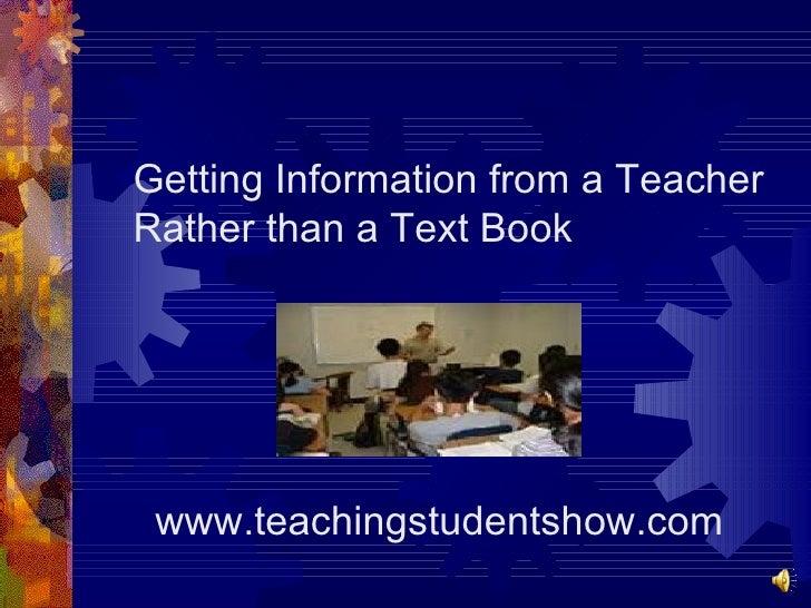 <ul><li>Getting Information from a Teacher Rather than a Text Book </li></ul><ul><li>www.teachingstudentshow.com </li></ul>