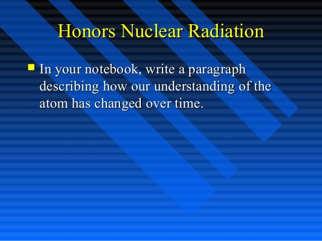 Honors Nuclear Radiation   In your notebook, write a paragraph    describing how our understanding of the    atom has cha...
