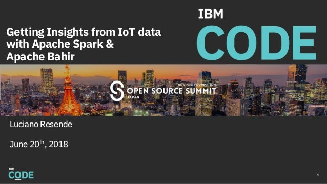 Getting Insights from IoT data with Apache Spark & Apache Bahir Luciano Resende June 20th , 2018 1