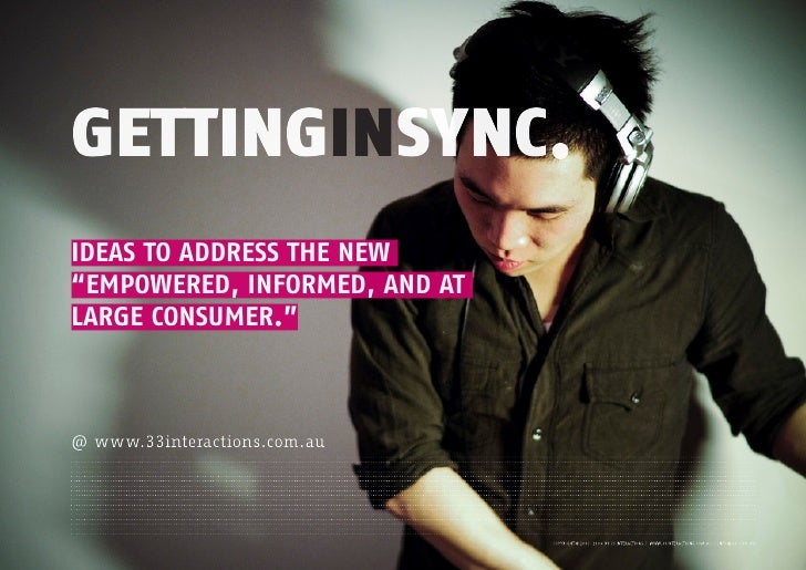 "GETTINGINSYNC. IDEAS TO ADDRESS THE NEW ""EMPOWERED, INFORMED, AND AT LARGE CONSUMER.""    @ www.33interactions.com.au"