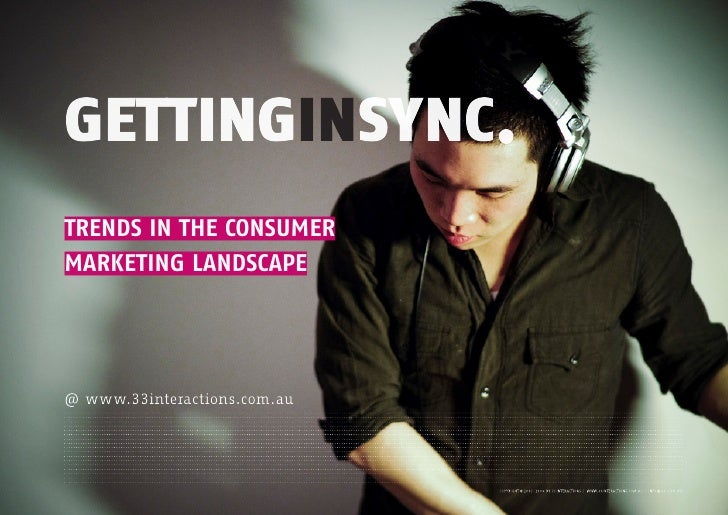 GETTINGINSYNC. TRENDS IN THE CONSUMER MARKETING LANDSCAPE     @ www.33interactions.com.au