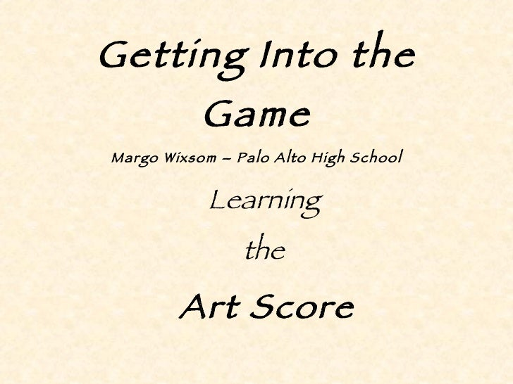 Getting Into the Game Margo Wixsom – Palo Alto High School Learning  the  Art Score
