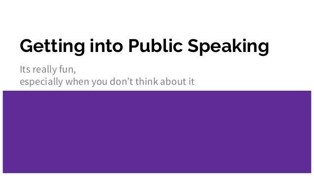 Getting into Public Speaking Its really fun, especially when you don't think about it