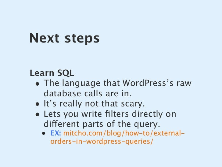 Next steps  Learn SQL  • The language that WordPress's raw    database calls are in.  • It's really not that scary.  • Let...