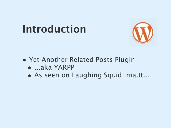 Introduction  • Yet Another Related Posts Plugin  • ...aka YARPP  • As seen on Laughing Squid, ma.tt...