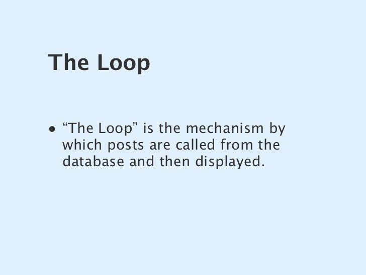 """The Loop  • """"The Loop"""" is the mechanism by   which posts are called from the   database and then displayed."""