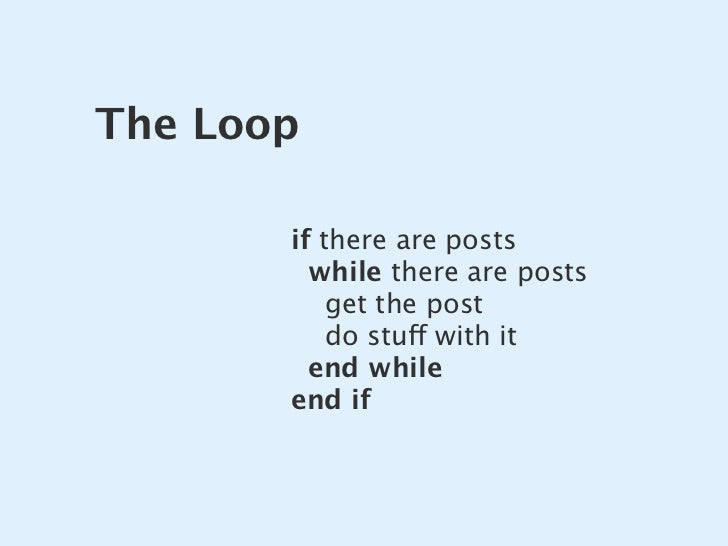The Loop         if there are posts          while there are posts            get the post            do stuff with it    ...