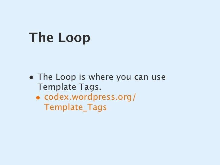 The Loop  • The Loop is where you can use  Template Tags.  • codex.wordpress.org/    Template_Tags